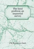 The Land Problem an Impartial Survey