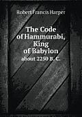 The Code of Hammurabi, King of Babylon about 2250 B. C.