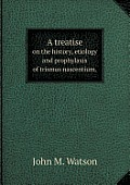 A Treatise on the History, Etiology and Prophylaxis of Trismus Nascentium.