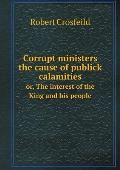 Corrupt Ministers the Cause of Publick Calamities Or, the Interest of the King and His People