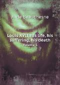Louis XVII, His Life, His Suffering, His Death Volume 1