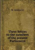 Three Letters to the Members of the Present Parliament