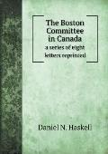 The Boston Committee in Canada a Series of Eight Letters Reprinted