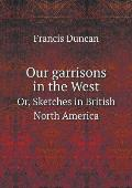 Our Garrisons in the West Or, Sketches in British North America