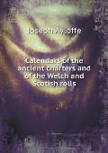 Calendars of the Ancient Charters and of the Welch and Scotish Rolls