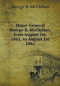 Major-General George B. McClellan, from August 1st, 1861, to August 1st 1862