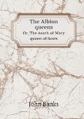 The Albion Queens Or, the Death of Mary Queen of Scots