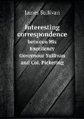 Interesting Correspondence Between His Excellency Governour Sullivan and Col. Pickering