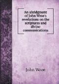 An Abridgment of John Wroe's Revelations on the Scriptures and Divine Communications