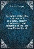Memoirs of the Life, Writings and Character, Literary, Professional and Religious, of the Late John Mason Good