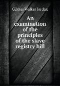 An Examination of the Principles of the Slave Registry Bill