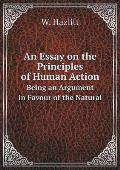 An Essay on the Principles of Human Action Being an Argument in Favour of the Natural