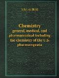 Chemistry General, Medical, and Pharmaceutical Including the Chemistry of the U.S. Pharmacopoeia