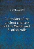 Calendars of the Ancient Charters of the Welch and Scotish Rolls