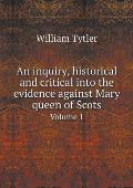 An Inquiry, Historical and Critical Into the Evidence Against Mary Queen of Scots Volume 1