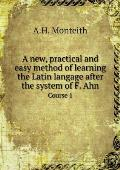 A New, Practical and Easy Method of Learning the Latin Langage After the System of F. Ahn Course 1