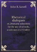 Rhetorical Dialogues Or, Dramatic Selections for the Use of Schools, Academies and Families