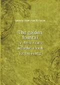 The Golden Fountai Or, Bible-Truth Unfolded a Book for the Young