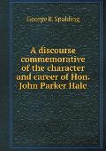 A Discourse Commemorative of the Character and Career of Hon. John Parker Hale