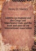 Address on England and the Congo and Manchester Trade and the Work and Aims of the International Association