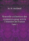 Nouvelle Collection Des Memoires Pour Servir l'Histoire de France Tome 1