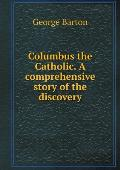 Columbus the Catholic. a Comprehensive Story of the Discovery