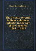 The Twenty-Seventh Indiana Volunteer Infantry in the War of the Rebellion 1861 to 1865