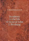Incidents in the Life of General John J. Pershing