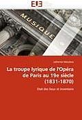 La Troupe Lyrique de l''op?ra de Paris Au 19e Si?cle (1831-1870)
