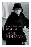 The Greatest Works of Jane Addams: Democracy and Social Ethics, the Spirit of Youth and the City Streets, a New Conscience and an Ancient Evil, Why Wo