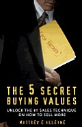 The 5 Secret Buying Values: Unlock the #1 Sales Technique on How to Sell More