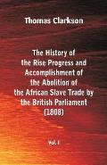 The History of the Rise, Progress and Accomplishment of the Abolition of the African Slave Trade by the British Parliament (1808), Vol. I