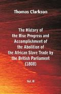 The History of the Rise, Progress and Accomplishment of the Abolition of the African Slave Trade by the British Parliament (1808), Vol. II