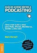 Gu?a de Acceso R?pido a Podcasting: C?mo crear audio y video para iPods, iPhones, blackberries, m?viles y webs
