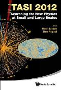 Searching for New Physics at Small and Large Scales (Tasi 2012) - Proceedings of the 2012 Theoretical Advanced Study Institute in Elementary Particle