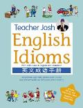 Teacher Josh: English Idioms: Definitions in English and Mandarin, 300 Commonly Used English Idioms Ideal for Improving Ielts and TOEFL Scores