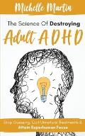 The Science of Destroying Adult ADHD: Stop Guessing, Quit Unnatural Treatments & Attain Superhuman Focus