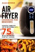 Air Fryer Cookbook for Beginners: Essential Guide for Air-Fryer Newbies with 75 Simple Recipes for Everyday Cooking