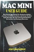 Mac Mini User Guide: The Step By Step Manual For Beginners, Seniors And Pros To Effectively Master And Setup The New Apple M1 Chips Mac Min