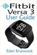 FitBit Versa 3 User Guide: The Step By Step Instruction Manual For Beginners And Seniors To Effectively Master And Setup The FitBit Versa 3 Smart