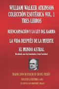 William Walker Atkinson Colecci?n Esot?rica Vol. 1 - Tres Libros: Reencarnaci?n Y La Ley del Karma; La Vida Despu?s de la Muerte; El Mundo Astral