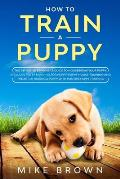How to Train a Puppy: The Definitive Beginner's Guide to Housebreak Your Puppy. Includes Potty Training for Puppy, Puppy House Training and