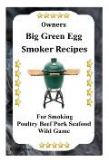 Owners Big Green Egg Smoker Recipes: For Smoking Poultry Beef Pork Seafood Wild Game