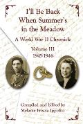 I'll Be Back When Summer's in the Meadow: A World War II Chronicle Volume III 1945-1946