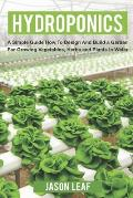 Hydroponics: A Simple Guide How to Design and Build a Garden for Growing Vegetables, Herbs and Plants in Water