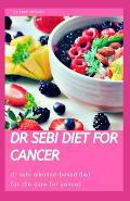 Dr Sebi Diet for Cancer: Dr Sebi Alkaline-Based Diet for the Best Cure for Cancer