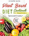 Plant Based Diet Cookbook For Beginners: A Guide for a Plant-Based Diet for Weight Loss, with 250 Quick, Easy and Healthy Recipes, and a 30 Day Meal P