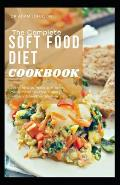 The Complete Soft Food Diet Cookbook: Learn How to Make Soft Food Meals for Dental Care, Surgery Recovery & Healthier Lifestyle