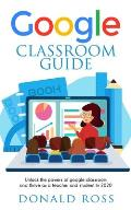 Google Classroom Guide: Unlock the Powers of Google Classroom and Thrive as a Teacher and Student in 2020