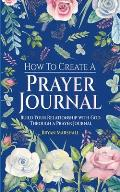 How To Create A Prayer Journal: Build Your Relationship With God Through A Prayer Journal